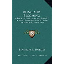 Being and Becoming: A Book of Lessons in the Science of Mind Showing How to Find the Personal Spirit 1925