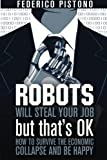 Robots Will Steal Your Job, But That's OK: how to survive the economic collapse and be happy
