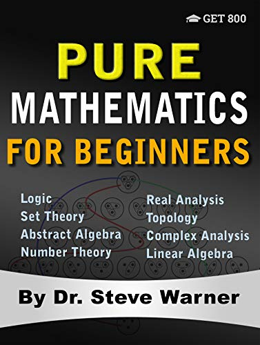 Pure Mathematics for Beginners: A Rigorous Introduction to Logic, Set Theory, Abstract Algebra, Number Theory, Real Analysis, Topology, Complex Analysis, and Linear Algebra