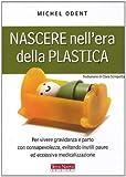 Nascere nell'era della plastica. Per vivere gravidanza e parto con consapevolezza, evitando inutili paure ed eccessiva medicalizzazione