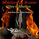 Soldier of Rome: Heir to Rebellion: The Artorian Chronicles, Book 3 | James Mace