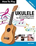 How To Play Ukulele: A Complete Guide for Absolute Beginners - Level 1