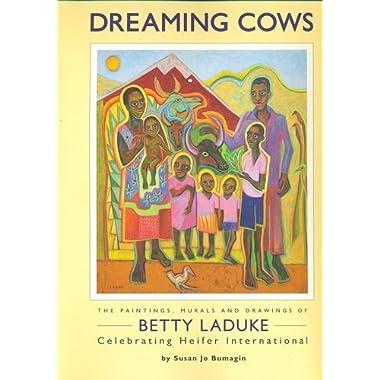 Dreaming Cows: The Paintings, Murals and Drawings of Betty Laduke Celebrating Heifer International