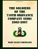 The Soldiers of the 710th Ordnance Company (EOD) 2002-2007, Mary Ellen Cortellini, 1490374256