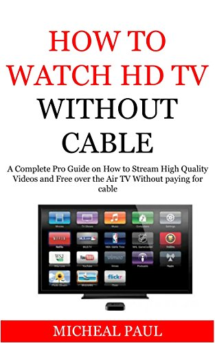 How to Watch HD TV Without paying for cable: A Complete Pro Guide on how to Stream HD Videos And Over The Air TV Without Paying for Cable(2017 Updated Giide, Streaming (Hdtv Equipment)