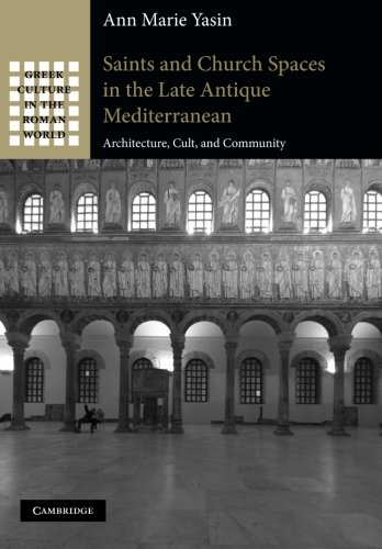 Saints and Church Spaces in the Late Antique Mediterranean: Architecture, Cult, And Community (Greek Culture in the Roma