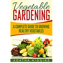Vegetable Gardening: A Complete Guide To Growing Healthy Vegetables