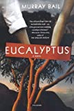 Eucalyptus: A Novel 1st (first) Edition by Bail, Murray published by Picador (2007)