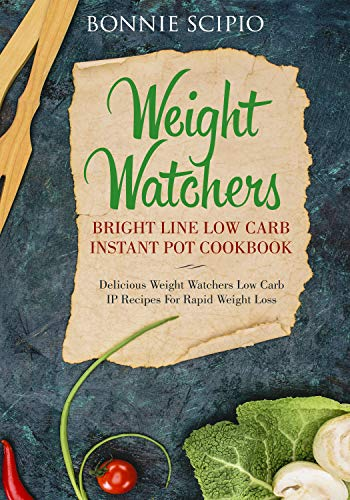 Weight Watchers Bright Line Low Carb Instant Pot Cookbook: Delicious Weight Watchers IP Recipes for Rapid Weight Loss by Bonnie Scipio