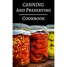 Canning And Preserving Cookbook: Delicious Canning, Preserving And Jam Recipes For Beginners (Jam And Canning Recipes Book 1)