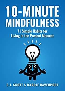 10-Minute Mindfulness: 71 Habits for Living in the Present Moment (Mindfulness Books Series Book 2) by [Scott, S.J., Davenport, Barrie]