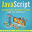 JavaScript: Intermediate JavaScript Coding from the Ground Up: DIY JavaScript, Book 2 Audiobook by Keith Dvorjak Narrated by Sean Posvistak