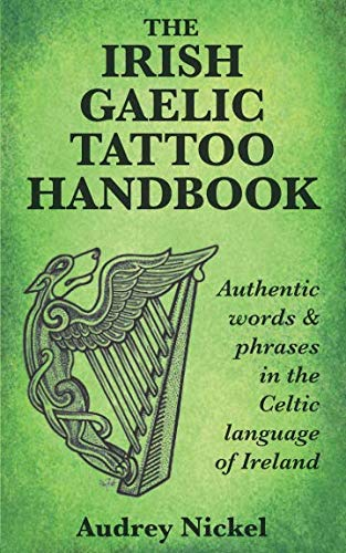 The Irish Gaelic Tattoo Handbook: Authentic Words and Phrases in the Celtic Language of - Meaning Tattoo Book