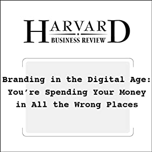 Branding in the Digital Age: You're Spending Your Money in All the Wrong Places (Harvard Business Review) Periodical