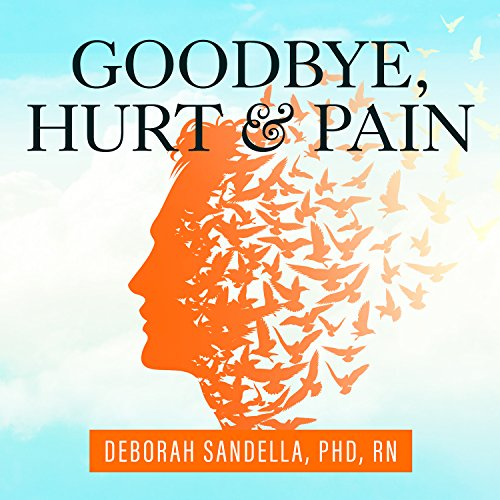 Goodbye, Hurt and Pain: 7 Simple Steps for Health, Love, and Success