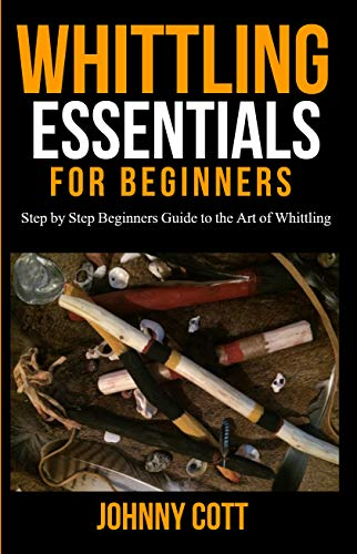WHITTLING ESSENTIALS FOR BEGINNERS: Step by Step Beginners Guide to the Art of Whittling: Easy Whittling Ideas
