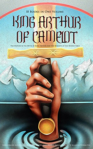 KING ARTHUR OF CAMELOT: The History & The Myth of King Arthur and the Knights of the Round Table (10 Books in One Volume): Le Morte d'Arthur, The Legends ... The Mabinogion, Celtic Myths & Legends…