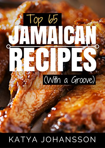 Top 65 Jamaican Recipes: (With A Groove) (Jamaican Recipes Cookbook, Jamaican Cookbook, Jamaican Recipe Book)