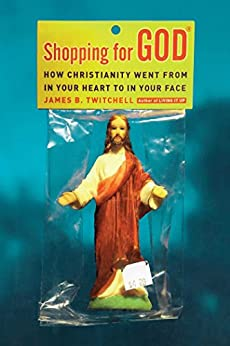 Shopping for God: How Christianity Went from In Your Heart to In Your Face by [Twitchell, James B.]