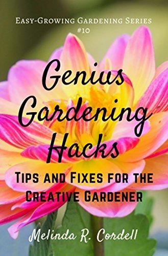Genius Gardening Hacks: Tips and Fixes for the Creative Gardener (Easy-Growing Gardening Series Book 10)
