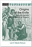 Origins of the Knife : Early Encounters with the History of Surgery, Toledo-Pereyra, Luis H., 1570596948