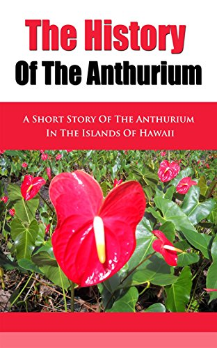 The History of the Anthurium: A Short Story of the Anthurium in (Orchid Plants Hawaii)
