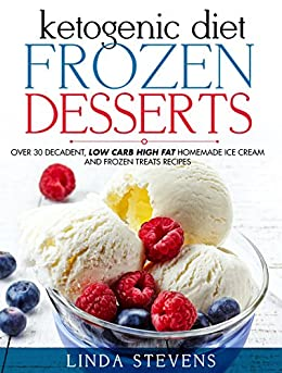 Ketogenic Diet Frozen Desserts: Over 30 Decadent Low Carb