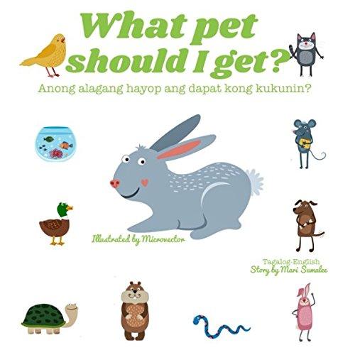 What pet should I get? Anong alagang hayop ang dapat kong kukunin?: Dual Language Edition Tagalog-English by Independently published
