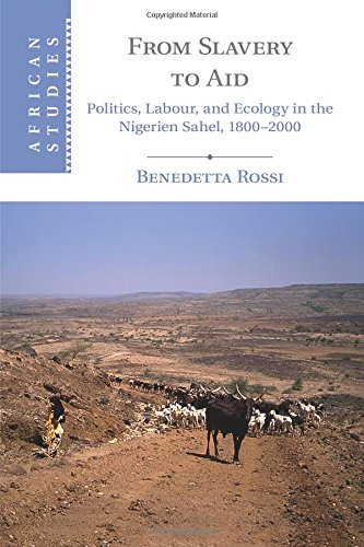 From Slavery to Aid: Politics, Labour, and Ecology in the Nigerien Sahel, 1800-2000 (African Studies)