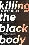 Killing the Black Body, Dorothy Roberts, 0679758690