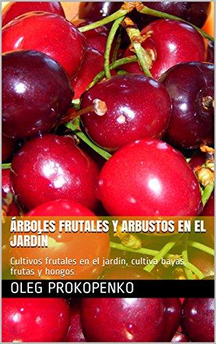 Árboles frutales y arbustos en el jardín: Cultivos frutales en el jardín, cultiva bayas, frutas y hongos