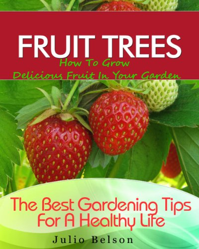 Fruit Trees - How To Grow Delicious Fruit In Your Garden (The Best Gardening Tips For A Healthy Life Book 4) (Best Fruit Trees For Small Spaces)