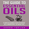 Essential Oils: The Complete Guide: Essential Oils Recipes, Aromatherapy and Essential Oils for Beginners Audiobook by Sarah Taylor Narrated by Rebecca Maria