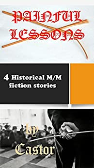 Painful Lessons: 4 Historical M/M stories by [Castor, J]