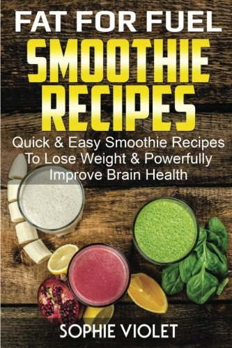 Fat For Fuel Smoothie Recipes: Quick & Easy Smoothie Recipes To Lose Weight & Powerfully Improve Brain Health by Sophie Violet