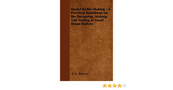 Model Boiler-Making - A Practical Handbook on the Designing, Making, And  Testing of Small Steam Boilers