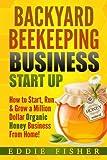 Backyard Beekeeping Business Strat Up: How to Start, Run & Grow a...