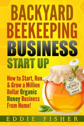 Backyard Beekeeping Business Strat Up: How to Start, Run & Grow a Million Dollar Organic Honey Business From Home!