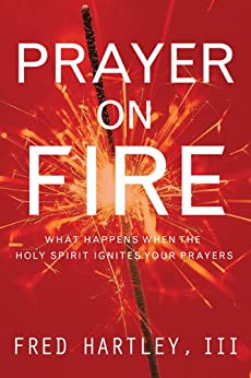 Prayer on Fire: What Happens When the Holy Spirit Ignites Your Prayers by [Hartley, Fred]