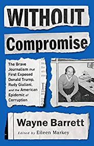 Without Compromise: The Brave Journalism that First Exposed Donald Trump, Rudy Giuliani, and the American Epid