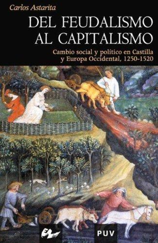 Descargar Libro Del Feudalismo Al Capitalismo: Cambio Social Y Político En Castilla Y Europa Occidental, 1250-1520 Carlos Astarita