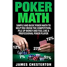 Poker: Poker Math: Simple and Basic Poker Math To Help You Crush The Competition, Pile Up Money And Feel Like A Professional Poker Player (Poker, Poker ... Beginners, Poker Strategies, Poker Odds)