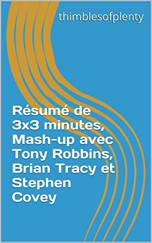 Rsum de 3x3 minutes, Mash-up avec Tony Robbins, Brian Tracy et Stephen Covey (thimblesofplenty 3 Minute Business Book Summary t. 1) (French Edition)