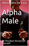 Alpha Male: Be The Best Version Of Yourself (self development, Self-esteem, Self-Confidence, self-help, self-improvement, personal transformation, alpha mate Book 1)