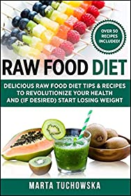 Raw Food Diet: Delicious Raw Food Diet Tips & Recipes to Revolutionize Your Health and (if desired) Start Losing Weight (Alkaline, Raw, Plant-Based) (Volume 1)