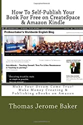How To Self-Publish Your Book  For Free on CreateSpace & Amazon Kindle: Make Your Dream Come True! Make Money Creating & Publishing eBooks on Amazon