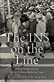 "S. Deborah Kang, ""The INS on the Line: Making Immigration Law on the US-Mexico Border, 1917-1954"" (Oxford UP, 2017)"