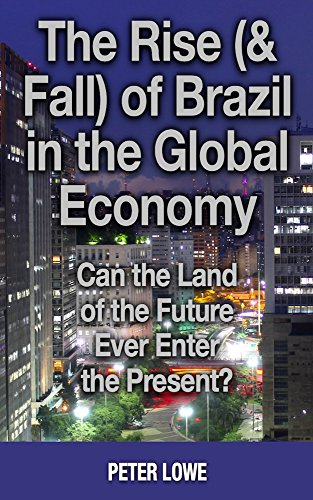 The Rise (& Fall) of Brazil in the Global Economy: Can the Land of the Future Ever Enter the Present?