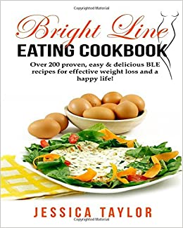 Bright Line Eating Cookbook: Over 10 proven, delicious & easy to
