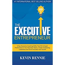 The Executive Entrepreneur: 5 Key Executive Coaching Shifts That Will Unleash Performance in Your Business Teams, Create Outstanding Leadership and Drive Innovation and Growth